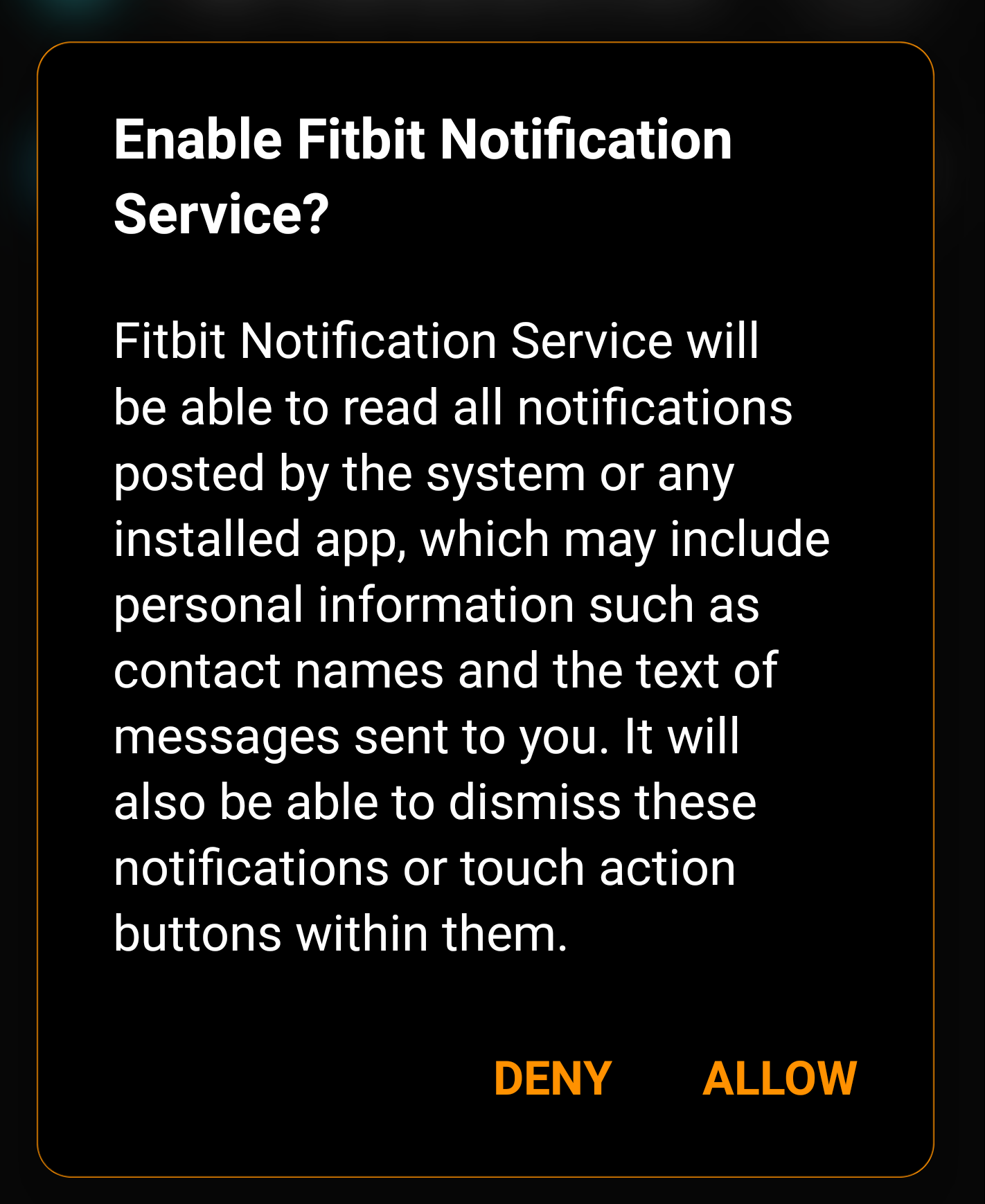 Enable Fitbit Notification Service? Fitbit Notification Service will be able to read all notifications posted by the system or any installed app, which may include personal information such as contact names and the text messages sent to you. It will also be able to dismiss these notifications or touch action buttons within them.